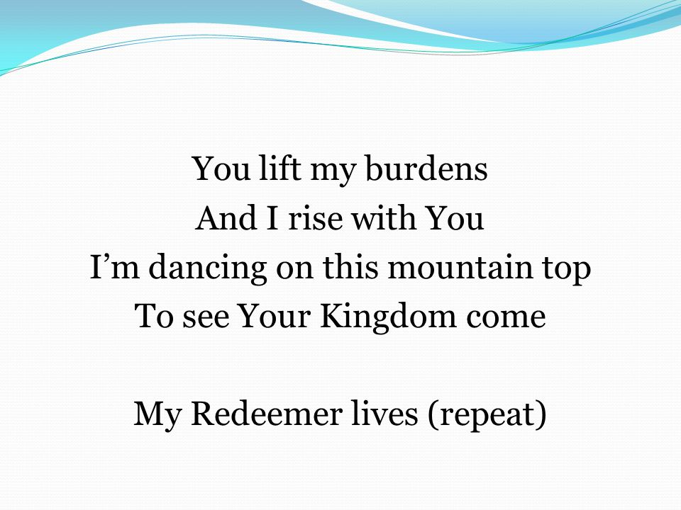 You lift my burdens And I rise with You I'm dancing on this mountain top To see Your Kingdom come My Redeemer lives (repeat)
