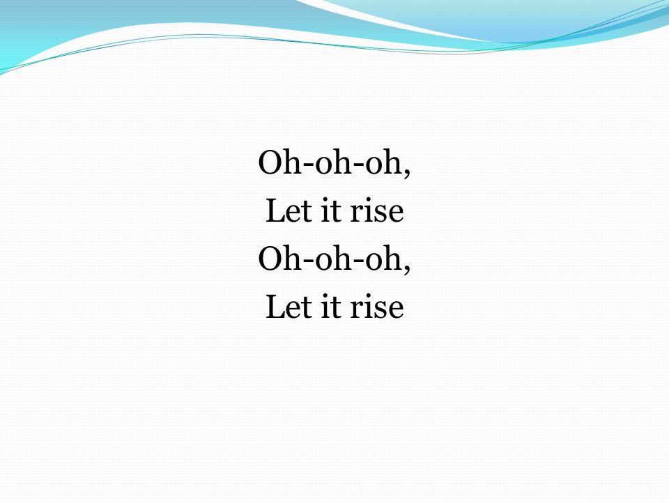 Oh-oh-oh, Let it rise Oh-oh-oh, Let it rise