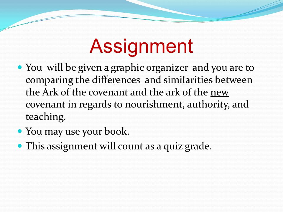 Assignment You will be given a graphic organizer and you are to comparing the differences and similarities between the Ark of the covenant and the ark of the new covenant in regards to nourishment, authority, and teaching.