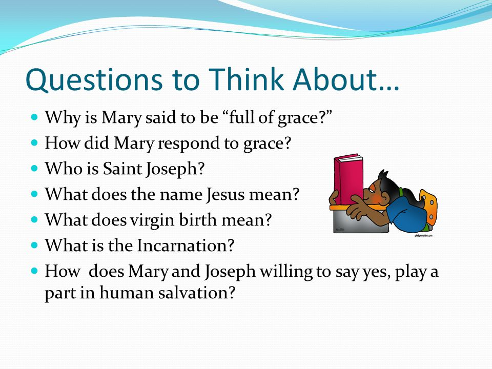 Questions to Think About… Why is Mary said to be full of grace How did Mary respond to grace.