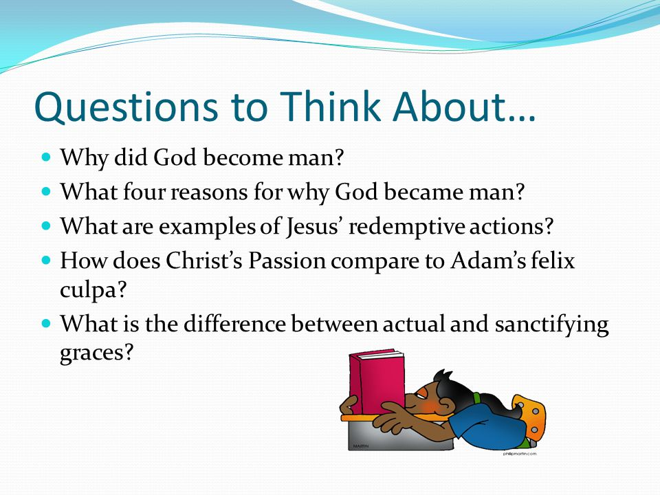 Questions to Think About… Why did God become man. What four reasons for why God became man.