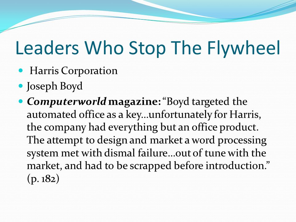 Leaders Who Stop The Flywheel Harris Corporation Joseph Boyd Computerworld magazine: Boyd targeted the automated office as a key…unfortunately for Harris, the company had everything but an office product.