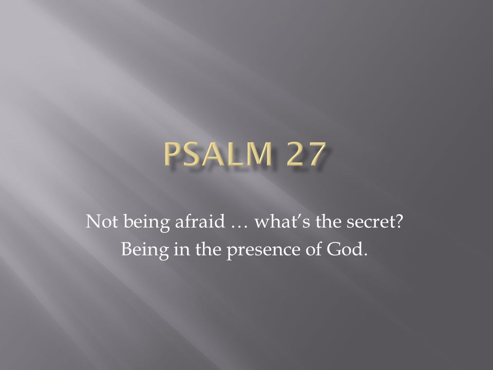 Not being afraid … what's the secret Being in the presence of God.