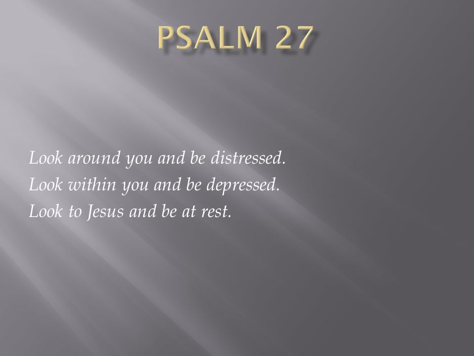 Look around you and be distressed. Look within you and be depressed. Look to Jesus and be at rest.