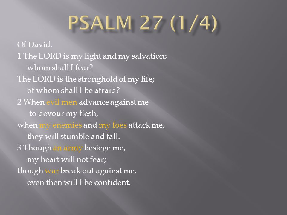 Of David. 1 The LORD is my light and my salvation; whom shall I fear.