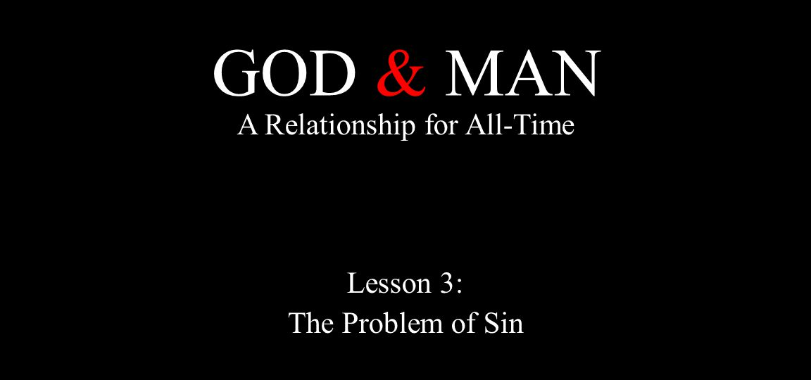 GOD & MAN A Relationship for All-Time Lesson 3: The Problem of Sin