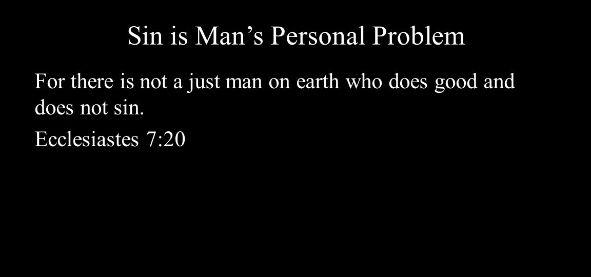 Sin is Man's Personal Problem For there is not a just man on earth who does good and does not sin.