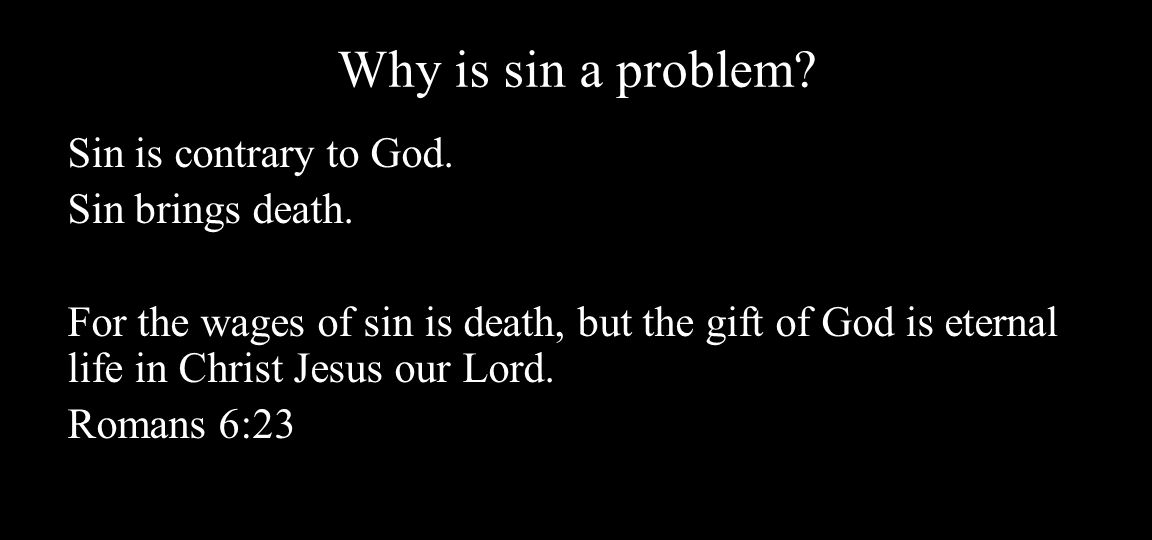 Why is sin a problem. Sin is contrary to God. Sin brings death.