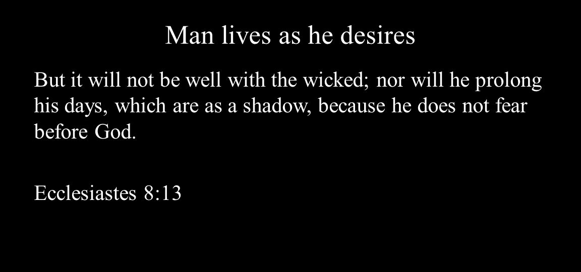 Man lives as he desires But it will not be well with the wicked; nor will he prolong his days, which are as a shadow, because he does not fear before God.