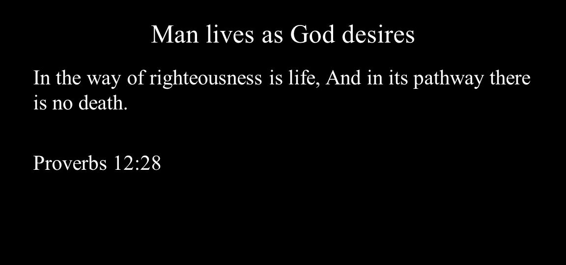 Man lives as God desires In the way of righteousness is life, And in its pathway there is no death.