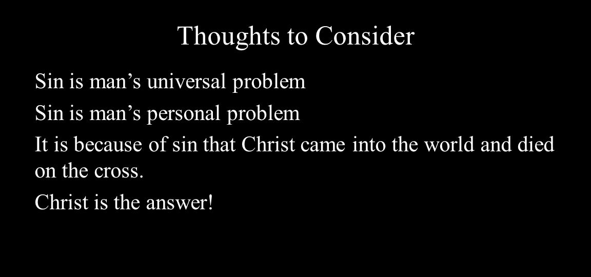Thoughts to Consider Sin is man's universal problem Sin is man's personal problem It is because of sin that Christ came into the world and died on the cross.