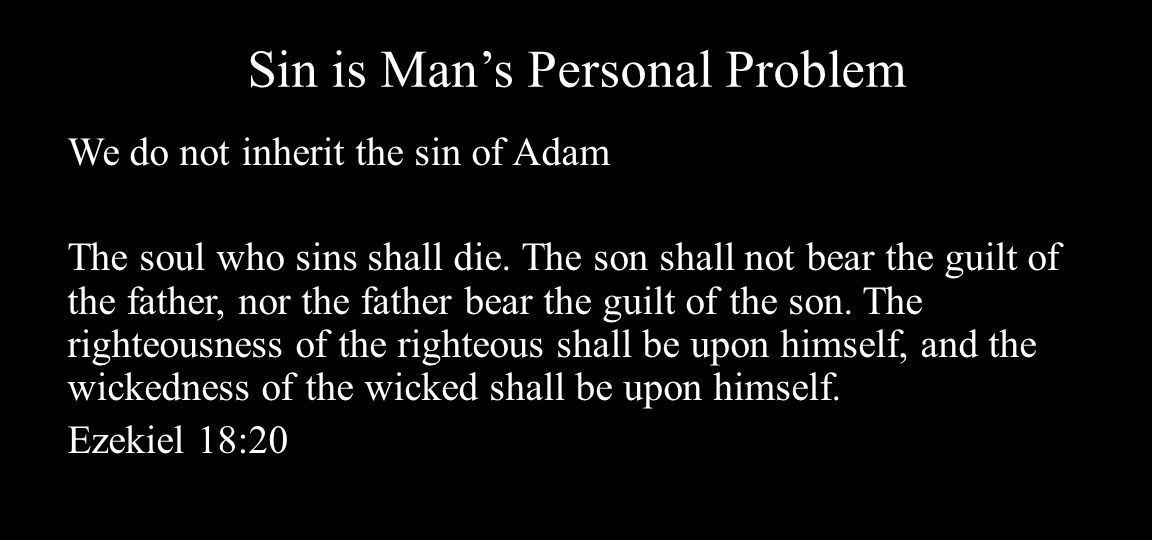 Sin is Man's Personal Problem We do not inherit the sin of Adam The soul who sins shall die.