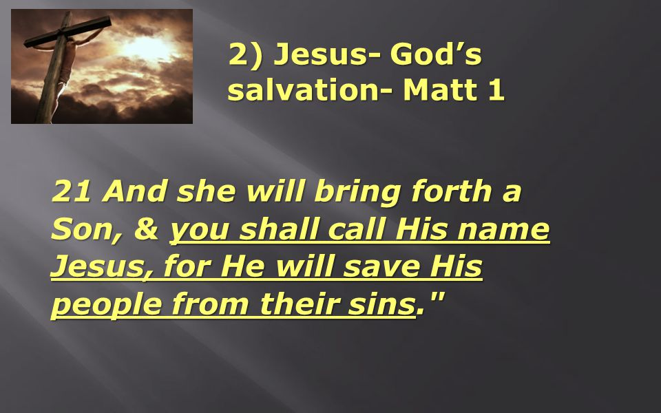 2) Jesus- God's salvation- Matt 1 21 And she will bring forth a Son, & you shall call His name Jesus, for He will save His people from their sins.