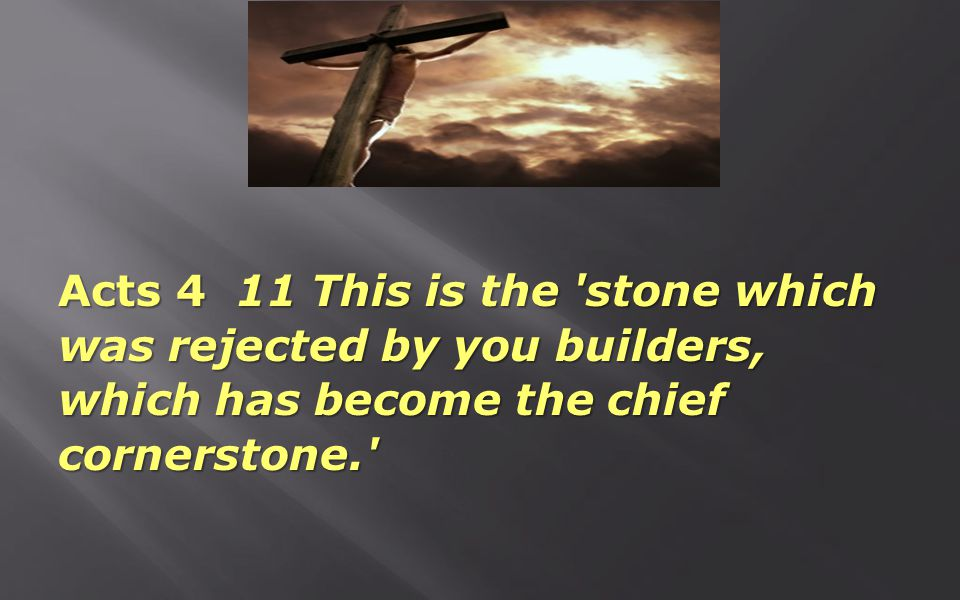 Acts 4 11 This is the 'stone which was rejected by you builders, which has become the chief cornerstone.'