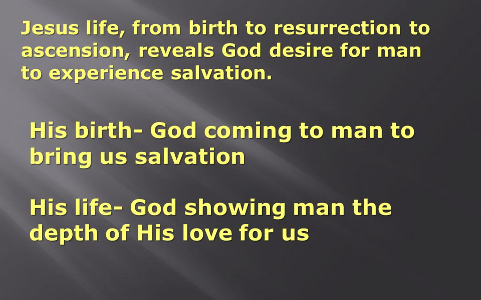 Jesus life, from birth to resurrection to ascension, reveals God desire for man to experience salvation.