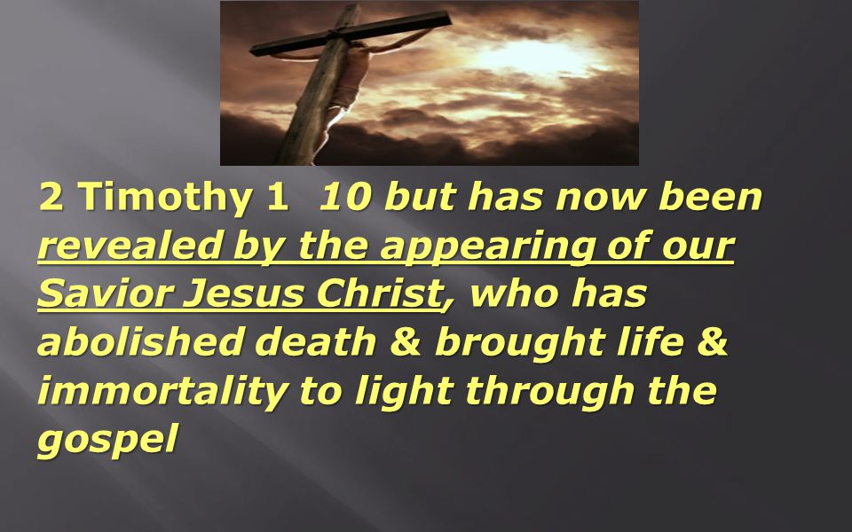 2 Timothy 1 10 but has now been revealed by the appearing of our Savior Jesus Christ, who has abolished death & brought life & immortality to light th