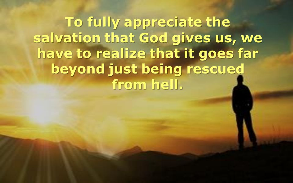 To fully appreciate the salvation that God gives us, we have to realize that it goes far beyond just being rescued from hell.
