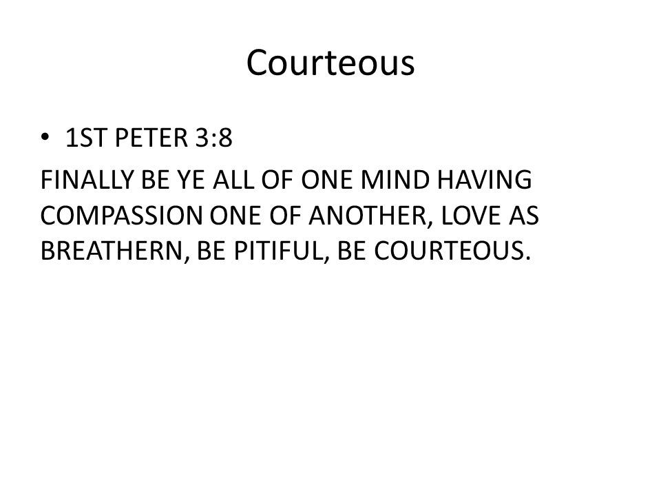 Courteous 1ST PETER 3:8 FINALLY BE YE ALL OF ONE MIND HAVING COMPASSION ONE OF ANOTHER, LOVE AS BREATHERN, BE PITIFUL, BE COURTEOUS.