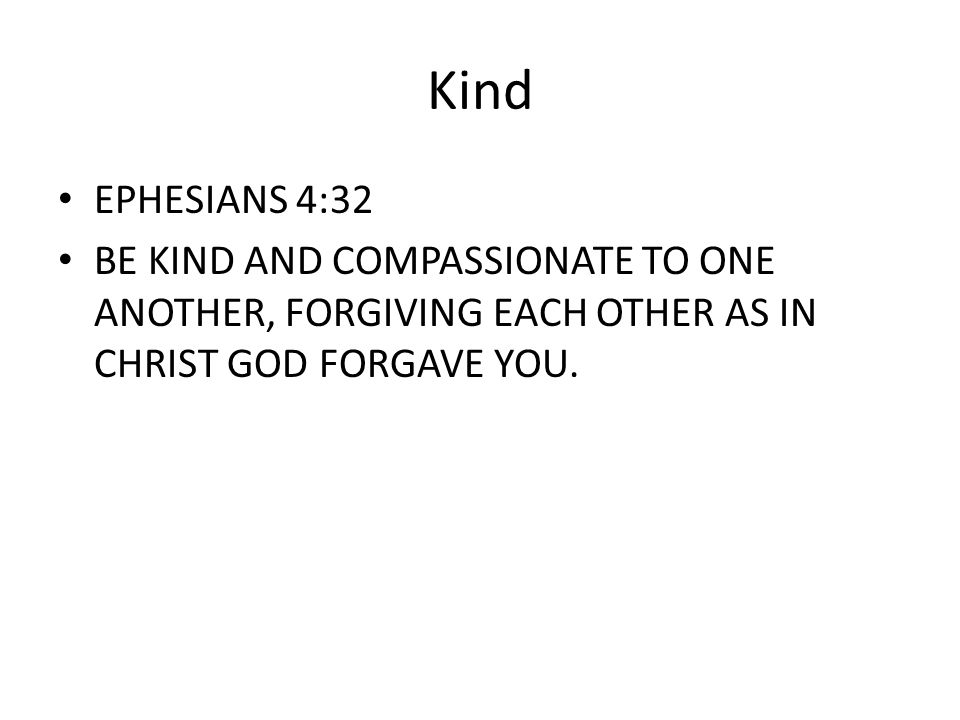Kind EPHESIANS 4:32 BE KIND AND COMPASSIONATE TO ONE ANOTHER, FORGIVING EACH OTHER AS IN CHRIST GOD FORGAVE YOU.