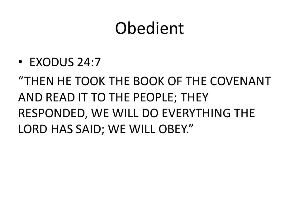 Obedient EXODUS 24:7 THEN HE TOOK THE BOOK OF THE COVENANT AND READ IT TO THE PEOPLE; THEY RESPONDED, WE WILL DO EVERYTHING THE LORD HAS SAID; WE WILL OBEY.