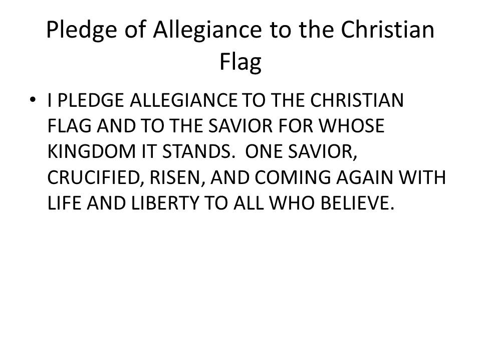 Pledge of Allegiance to the Christian Flag I PLEDGE ALLEGIANCE TO THE CHRISTIAN FLAG AND TO THE SAVIOR FOR WHOSE KINGDOM IT STANDS.