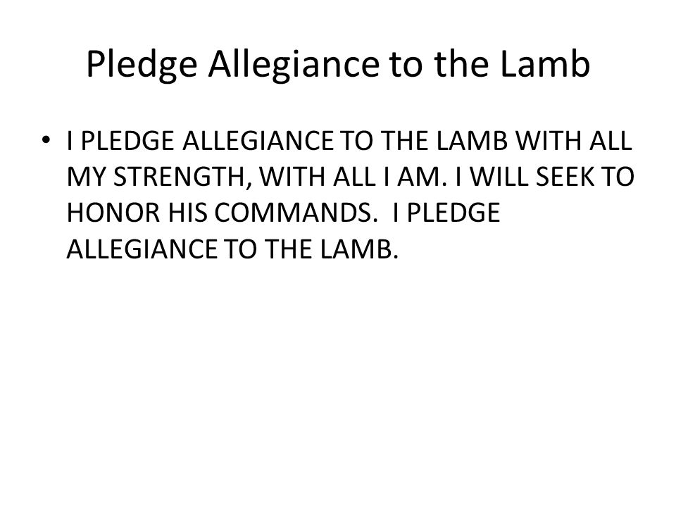Pledge Allegiance to the Lamb I PLEDGE ALLEGIANCE TO THE LAMB WITH ALL MY STRENGTH, WITH ALL I AM.