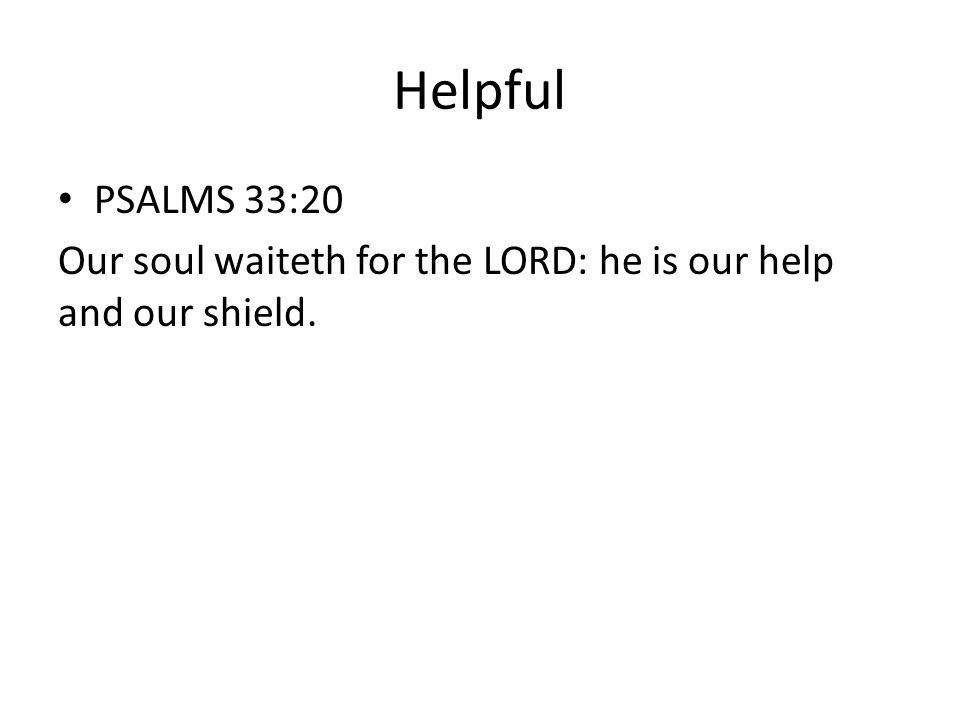 Helpful PSALMS 33:20 Our soul waiteth for the LORD: he is our help and our shield.