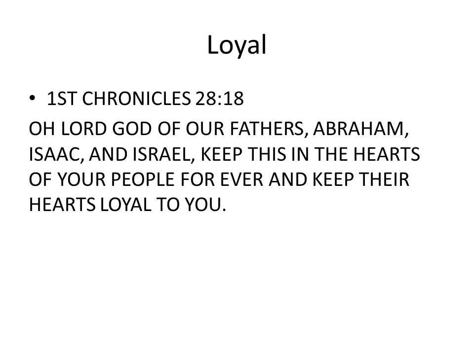 Loyal 1ST CHRONICLES 28:18 OH LORD GOD OF OUR FATHERS, ABRAHAM, ISAAC, AND ISRAEL, KEEP THIS IN THE HEARTS OF YOUR PEOPLE FOR EVER AND KEEP THEIR HEARTS LOYAL TO YOU.