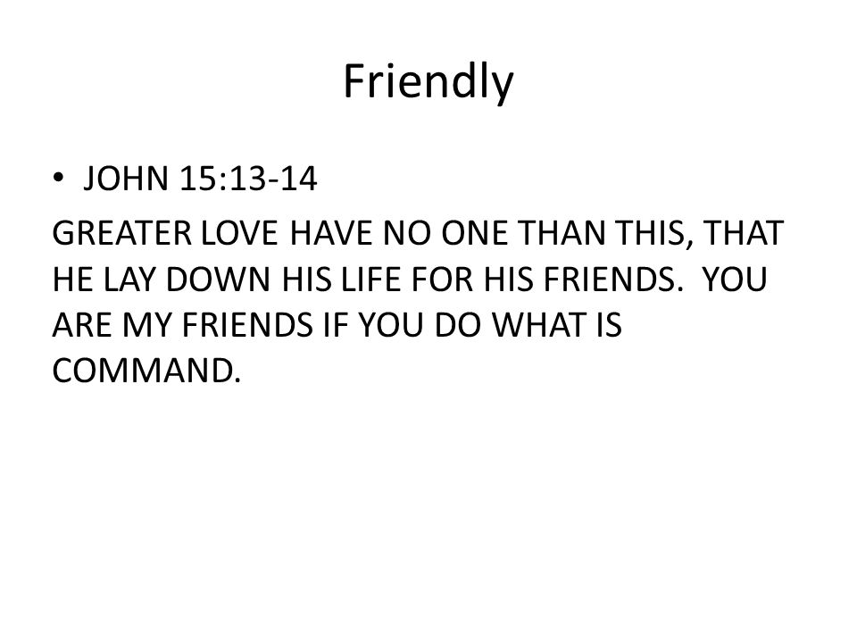 Friendly JOHN 15:13-14 GREATER LOVE HAVE NO ONE THAN THIS, THAT HE LAY DOWN HIS LIFE FOR HIS FRIENDS.
