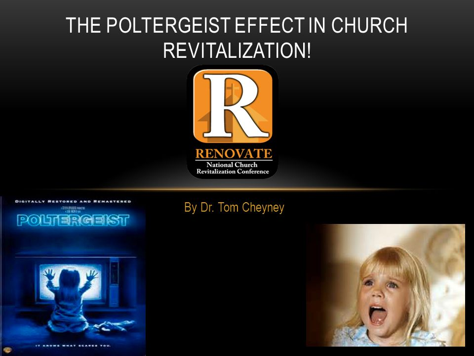 By Dr. Tom Cheyney THE POLTERGEIST EFFECT IN CHURCH REVITALIZATION!