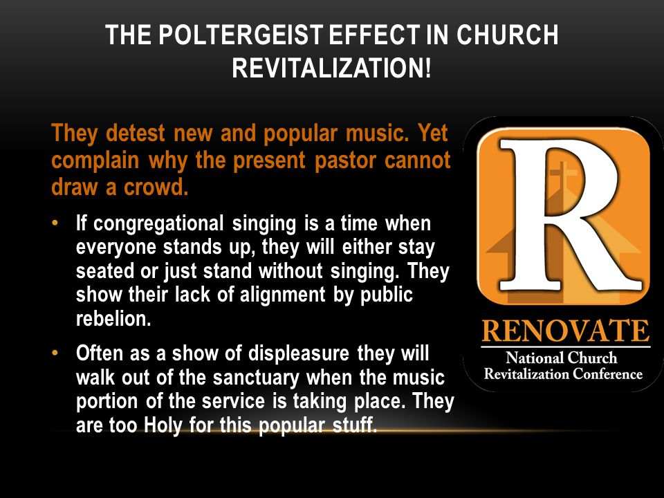THE POLTERGEIST EFFECT IN CHURCH REVITALIZATION. They detest new and popular music.