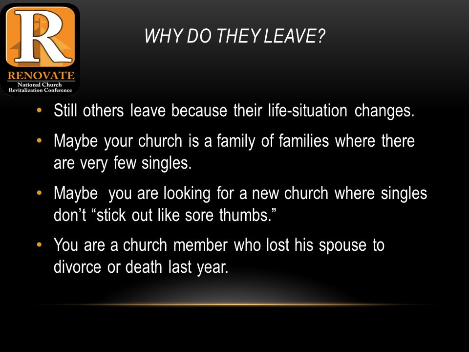 WHY DO THEY LEAVE. Still others leave because their life-situation changes.