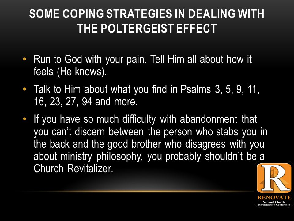 SOME COPING STRATEGIES IN DEALING WITH THE POLTERGEIST EFFECT Run to God with your pain.
