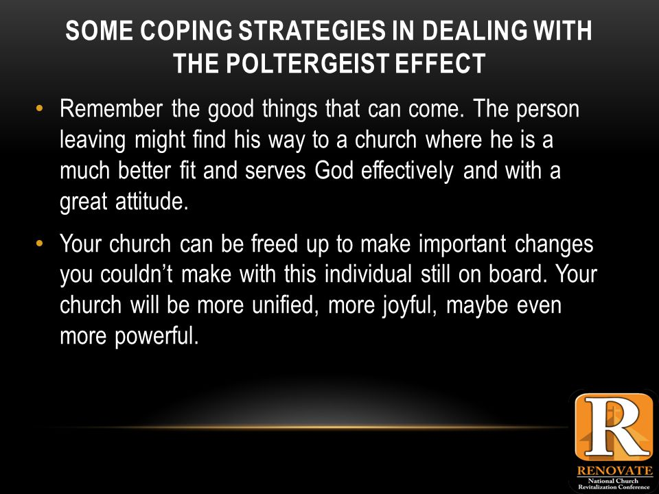SOME COPING STRATEGIES IN DEALING WITH THE POLTERGEIST EFFECT Remember the good things that can come.