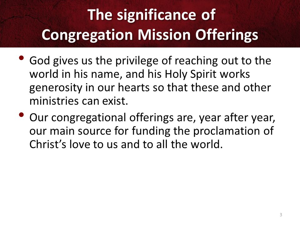 The significance of Congregation Mission Offerings God gives us the privilege of reaching out to the world in his name, and his Holy Spirit works generosity in our hearts so that these and other ministries can exist.