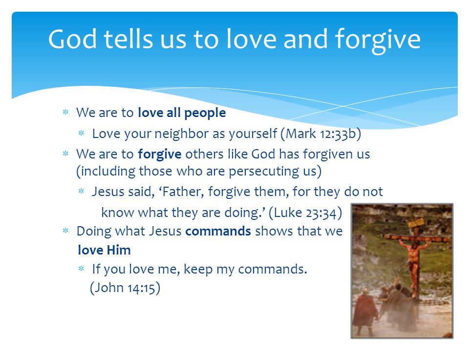 We are to love all people  Love your neighbor as yourself (Mark 12:33b)  We are to forgive others like God has forgiven us (including those who ar