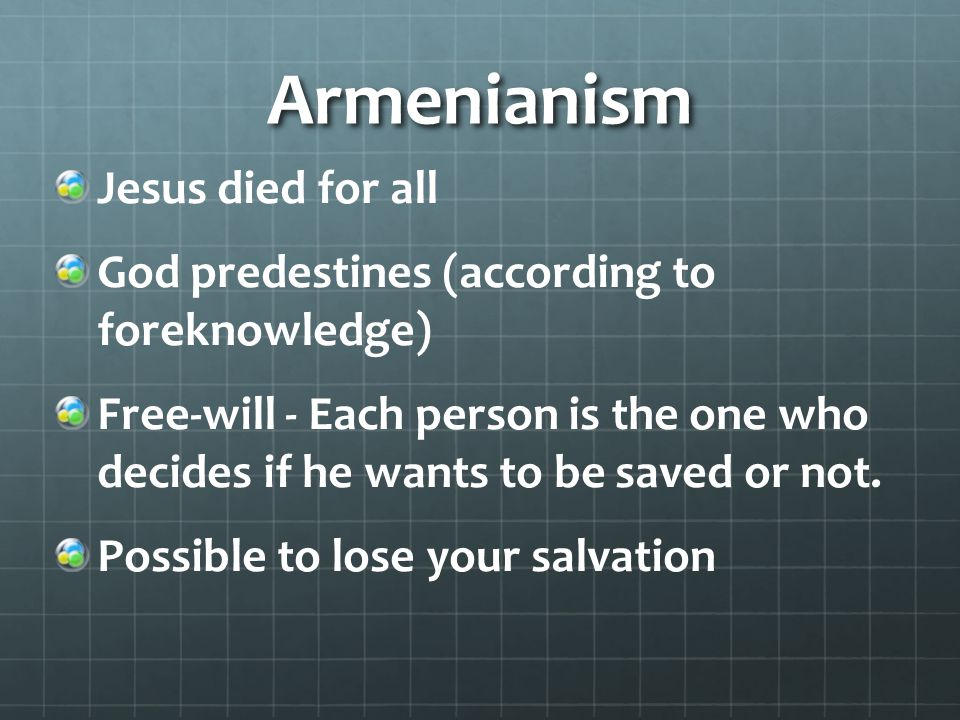 Armenianism Jesus died for all God predestines (according to foreknowledge) Free-will - Each person is the one who decides if he wants to be saved or