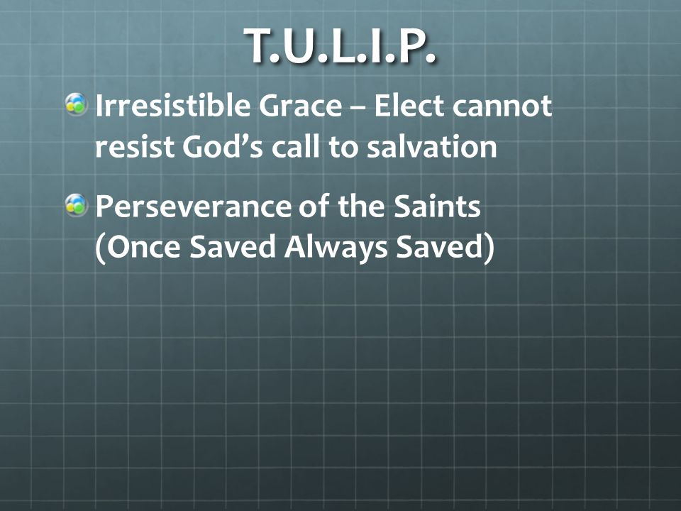 T.U.L.I.P. Irresistible Grace – Elect cannot resist God's call to salvation Perseverance of the Saints (Once Saved Always Saved)