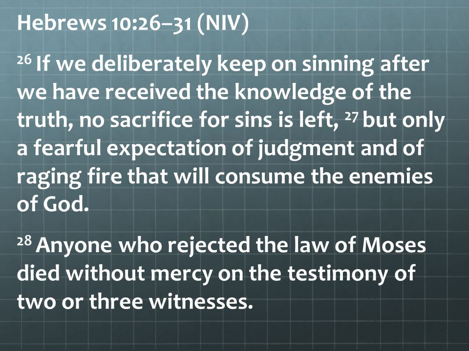 Hebrews 10:26–31 (NIV) 26 If we deliberately keep on sinning after we have received the knowledge of the truth, no sacrifice for sins is left, 27 but
