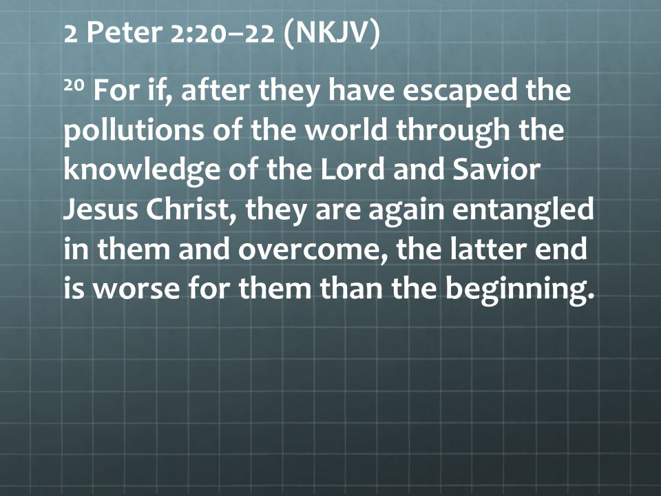 2 Peter 2:20–22 (NKJV) 20 For if, after they have escaped the pollutions of the world through the knowledge of the Lord and Savior Jesus Christ, they