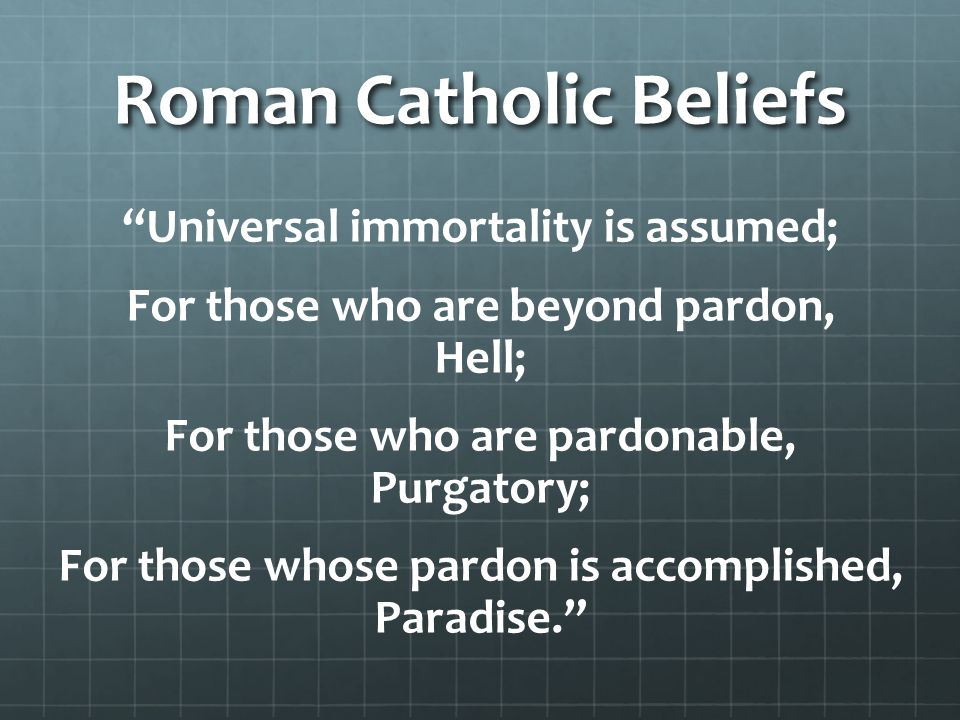 """Roman Catholic Beliefs """"Universal immortality is assumed; For those who are beyond pardon, Hell; For those who are pardonable, Purgatory; For those wh"""