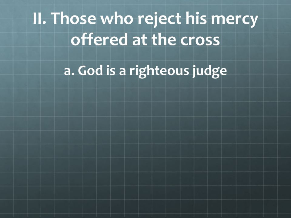 II. Those who reject his mercy offered at the cross a. God is a righteous judge