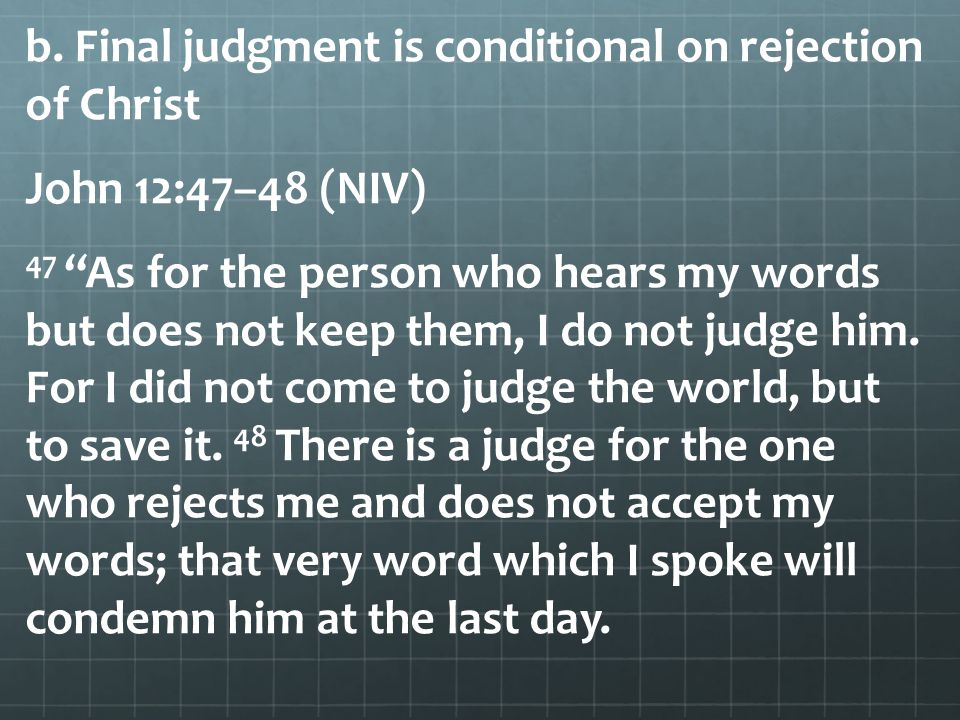 """b. Final judgment is conditional on rejection of Christ John 12:47–48 (NIV) 47 """"As for the person who hears my words but does not keep them, I do not"""