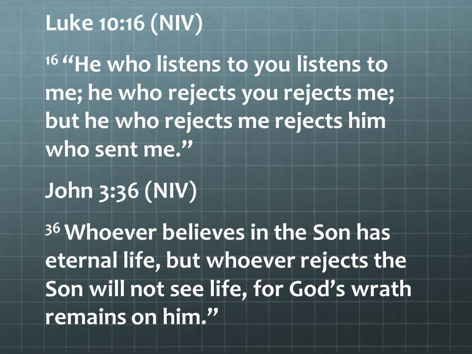 "Luke 10:16 (NIV) 16 ""He who listens to you listens to me; he who rejects you rejects me; but he who rejects me rejects him who sent me."" John 3:36 (NI"