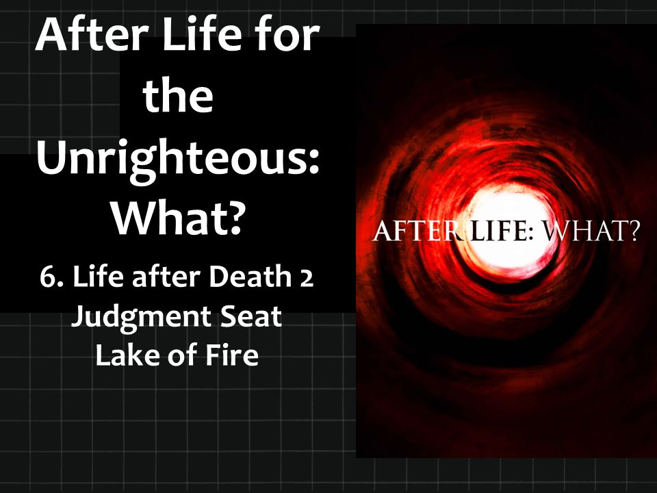 After Life for the Unrighteous: What? 6. Life after Death 2 Judgment Seat Lake of Fire