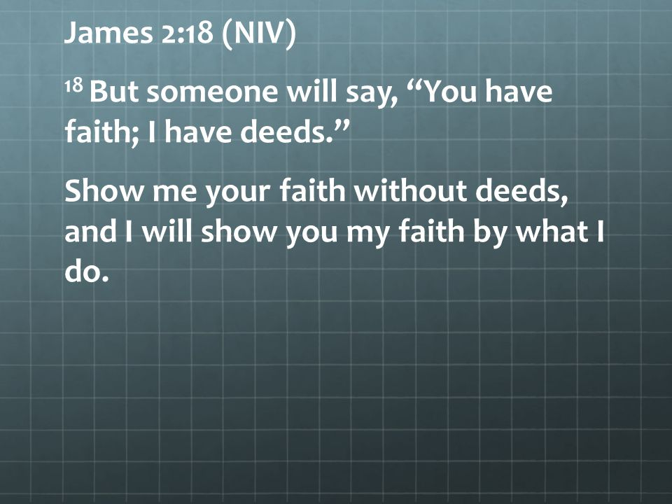 """James 2:18 (NIV) 18 But someone will say, """"You have faith; I have deeds."""" Show me your faith without deeds, and I will show you my faith by what I do."""