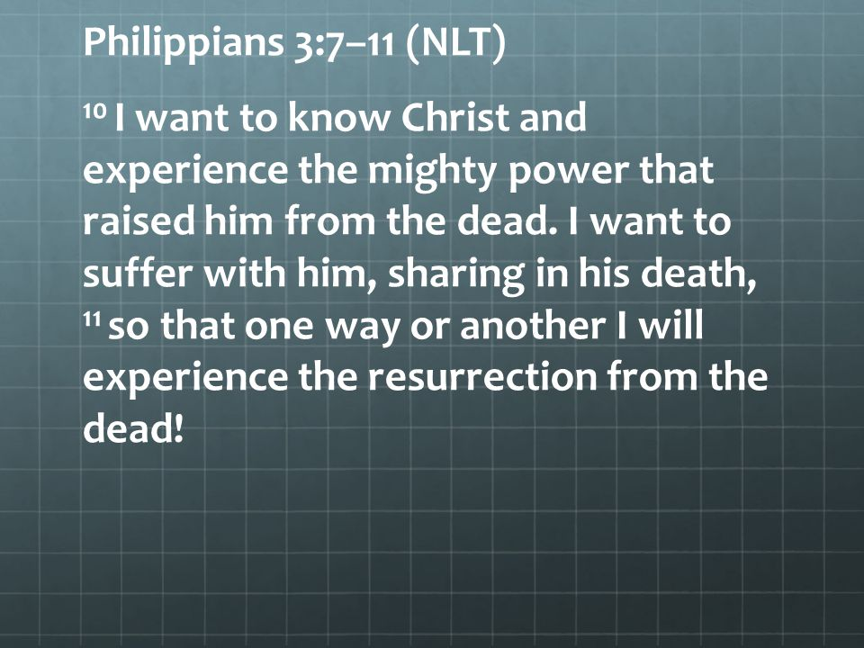 Philippians 3:7–11 (NLT) 10 I want to know Christ and experience the mighty power that raised him from the dead. I want to suffer with him, sharing in