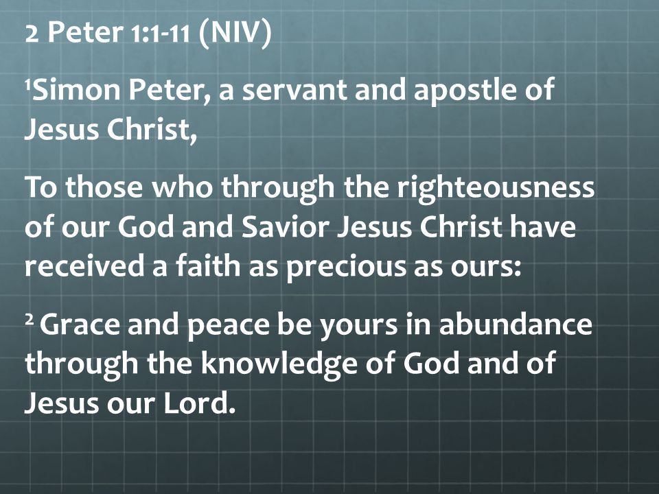 2 Peter 1:1-11 (NIV) 1 Simon Peter, a servant and apostle of Jesus Christ, To those who through the righteousness of our God and Savior Jesus Christ h