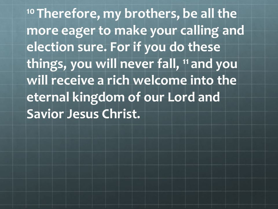 10 Therefore, my brothers, be all the more eager to make your calling and election sure. For if you do these things, you will never fall, 11 and you w