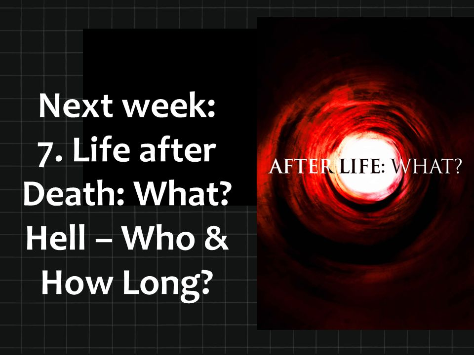Next week: 7. Life after Death: What? Hell – Who & How Long?